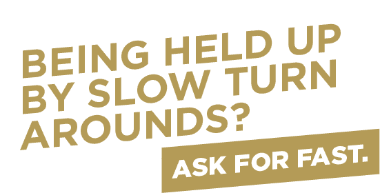 Slogan: Being Held Up By Slow Turn Arounds? Ask For Fast